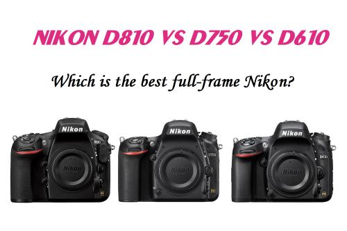 Nikon D810 vs D750 vs D610