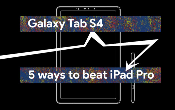 Galaxy Tab S4: 5 reasons iPad Pro should be scared
