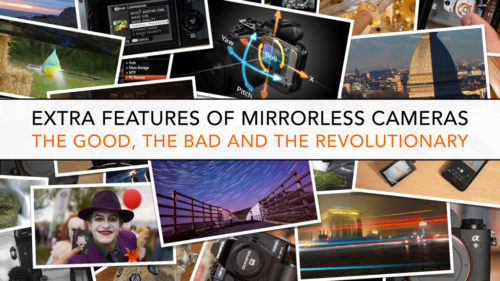 Extra features of mirrorless cameras: The good, the bad and the revolutionary